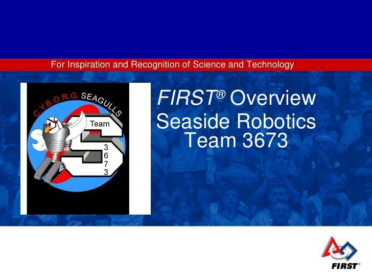 For Inspiration and Recognition of Science and Technology FIRST ®   Overview Seaside Robotics Team 3673