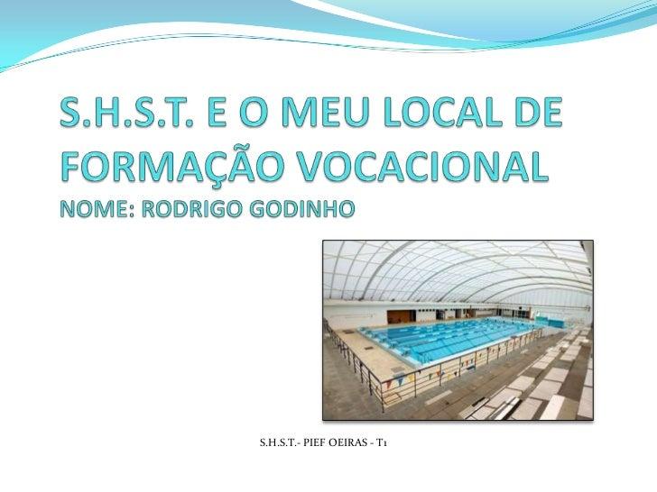 S.H.S.T. E O MEU LOCAL DE FORMAÇÃO VOCACIONAL NOME: RODRIGO GODINHO<br />S.H.S.T.- PIEF OEIRAS - T1<br />