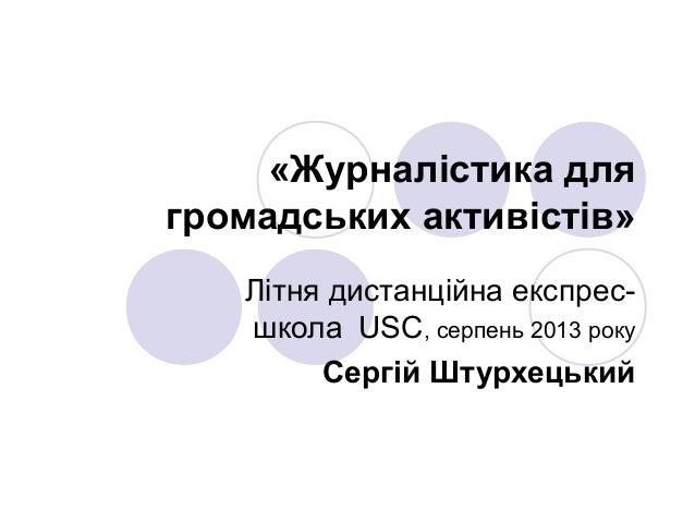 «Журналістика для громадських активістів» Літня дистанційна експрес- школа USC, серпень 2013 року Сергій Штурхецький