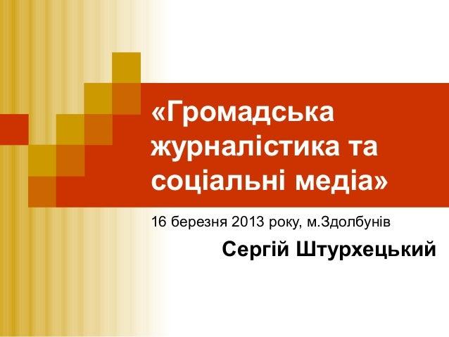 «Громадськажурналістика тасоціальні медіа»16 березня 2013 року, м.ЗдолбунівСергій Штурхецький