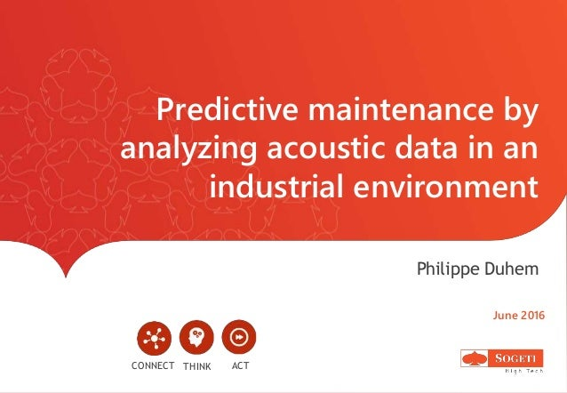 Predictive maintenance by analyzing acoustic data in an industrial environment Philippe Duhem June 2016 CONNECT ACTTHINK