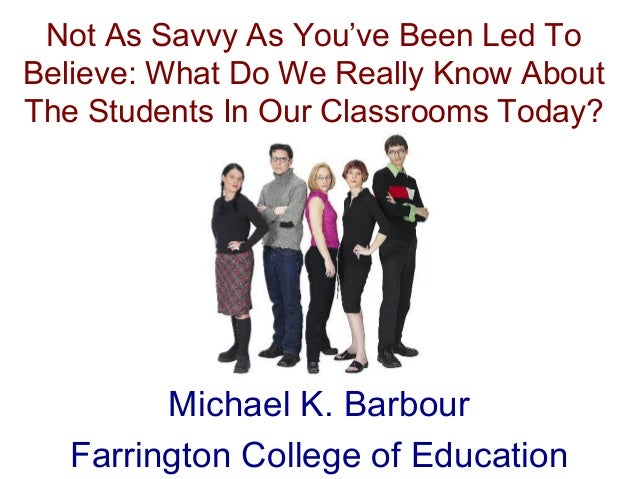 Not As Savvy As You've Been Led To Believe: What Do We Really Know About The Students In Our Classrooms Today? Michael K. ...