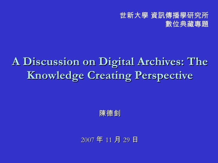 A Discussion on Digital Archives: The Knowledge Creating Perspective 陳德釗 2007 年 11 月 29 日 世新大學 資訊傳播學研究所 數位典藏專題
