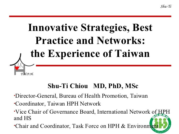 Shu-Ti <ul><li>Shu-Ti Chiou  MD, PhD, MSc </li></ul><ul><li>Director-General, Bureau of Health Promotion, Taiwan </li></ul...