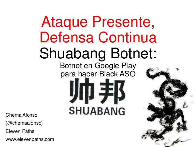 Ataque Presente,  Defensa Continua  Shuabang Botnet:  Botnet en Google Play  para hacer Black ASO  Chema Alonso  (@chemaal...
