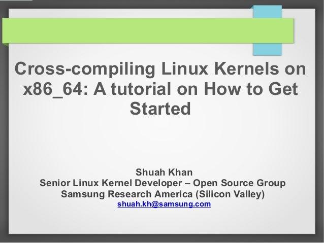 Cross-compiling Linux Kernels on x86_64: A tutorial on How to Get Started  Shuah Khan Senior Linux Kernel Developer – Open...