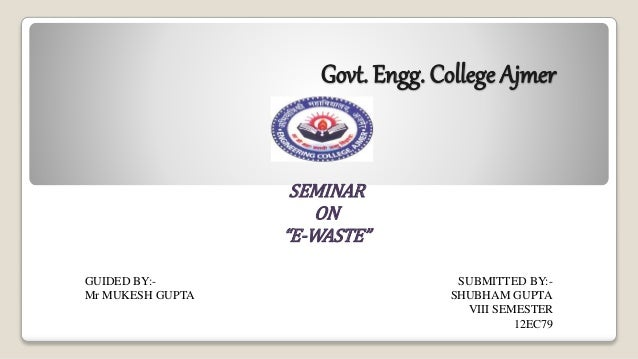 """Govt. Engg. College Ajmer SEMINAR ON """"E-WASTE"""" GUIDED BY:- SUBMITTED BY:- Mr MUKESH GUPTA SHUBHAM GUPTA VIII SEMESTER 12EC..."""