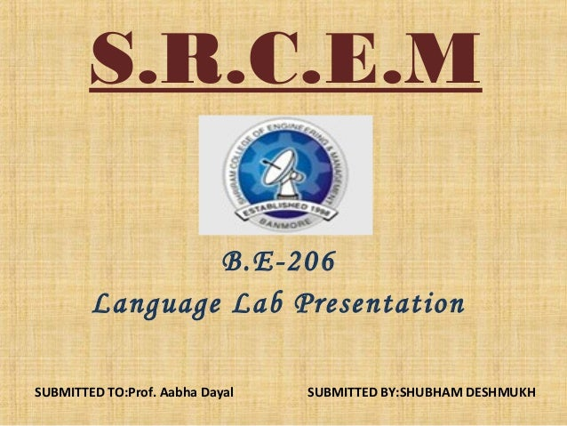 S.R.C.E.M B.E-206 Language Lab Presentation SUBMITTED TO:Prof. Aabha Dayal  SUBMITTED BY:SHUBHAM DESHMUKH