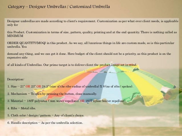 Designer umbrellas are made according to client's requirement. Customization as per what ever client needs, is applicable ...