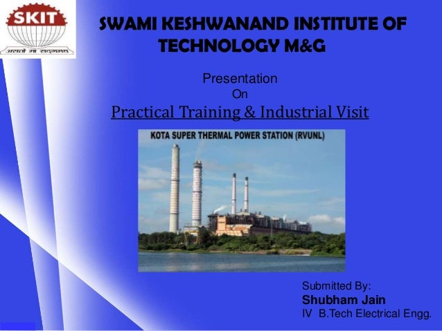 Presentation On Practical Training & Industrial Visit Submitted By: Shubham Jain IV B.Tech Electrical Engg. SWAMI KESHWANA...