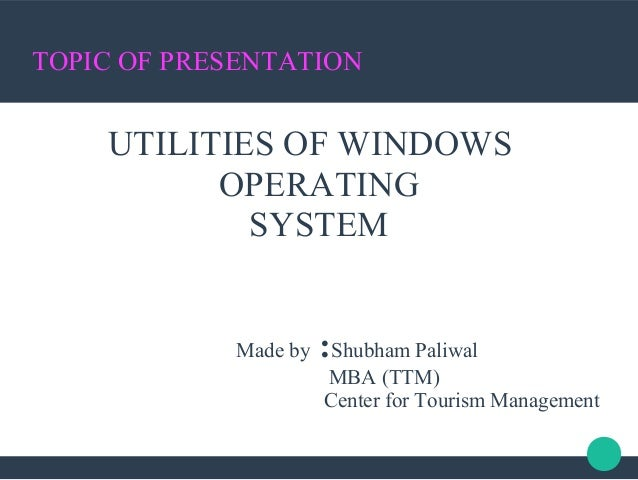 TOPIC OF PRESENTATION UTILITIES OF WINDOWS OPERATING SYSTEM Made by :Shubham Paliwal MBA (TTM) Center for Tourism Manageme...