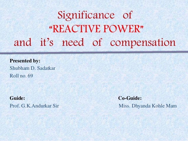 """Significance of  """"REACTIVE POWER""""  and it's need of compensation  Presented by:  Shubham D. Sadatkar  Roll no. 69  Guide: ..."""