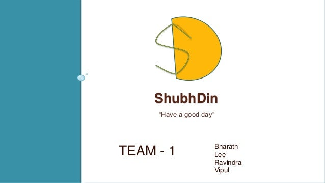 "ShubhDin ""Have a good day""  TEAM - 1  Bharath Lee Ravindra Vipul"