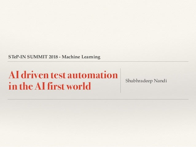 STeP-IN SUMMIT 2018 - Machine Learning AI driven test automation in the AI first world Shubhradeep Nandi