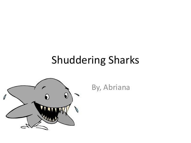 Shuddering Sharks       By, Abriana