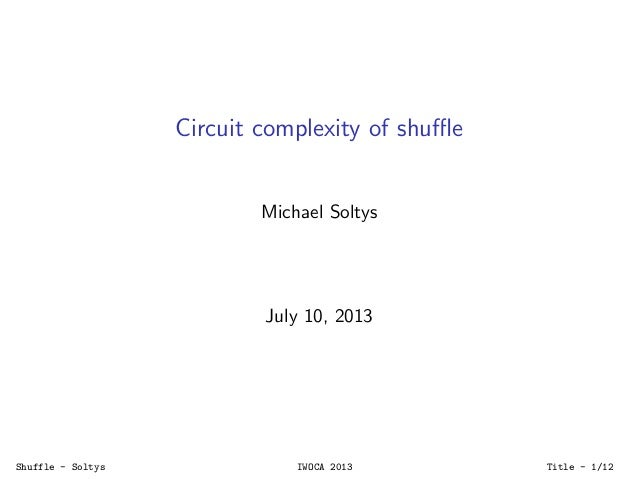 Circuit complexity of shuffle Michael Soltys July 10, 2013 Shuffle - Soltys IWOCA 2013 Title - 1/12