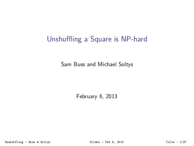 Unshuffling a Square is NP-hard Sam Buss and Michael Soltys February 6, 2013 Unshuffling - Buss & Soltys Slides - Feb 6, 201...