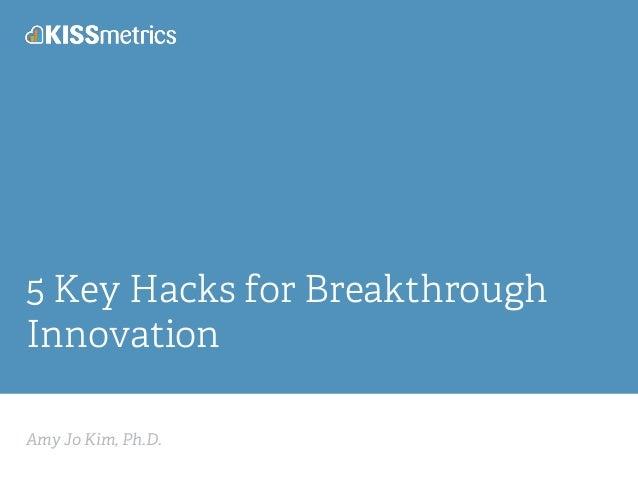 Amy Jo Kim, Ph.D. 5 Key Hacks for Breakthrough Innovation