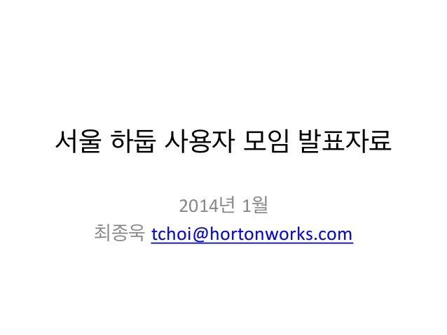 서울 하둡 사용자 모임 발표자료   2014년 1월   최종욱 tchoi@hortonworks.com