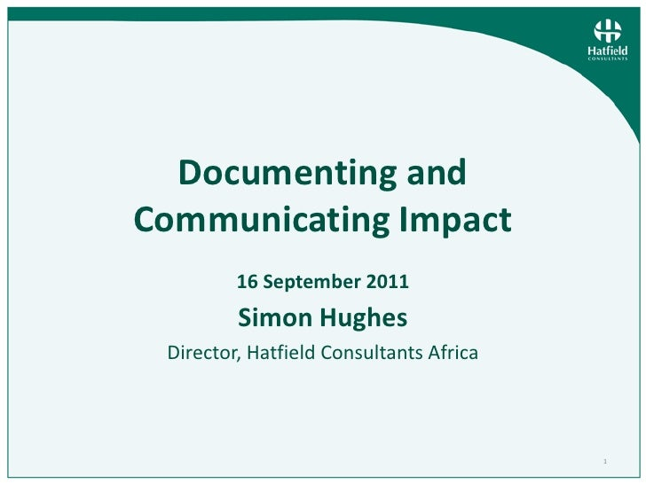 1<br />Documenting and Communicating Impact 16 September2011<br />Simon Hughes<br />Director, Hatfield Consultants Africa<...