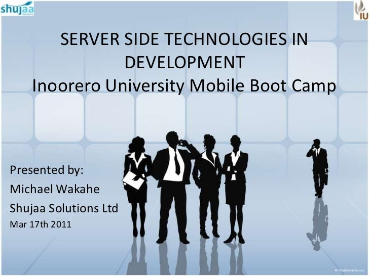 SERVER SIDE TECHNOLOGIES IN               DEVELOPMENT    Inoorero University Mobile Boot CampPresented by:Michael WakaheSh...