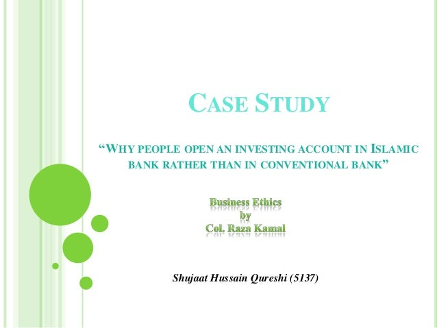 """CASE STUDY""""WHY PEOPLE OPEN AN INVESTING ACCOUNT IN ISLAMIC   BANK RATHER THAN IN CONVENTIONAL BANK""""           Shujaat Huss..."""