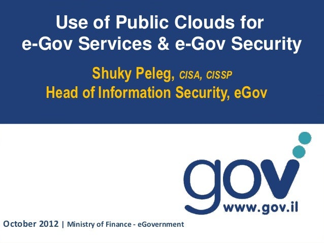 Use of Public Clouds for    e-Gov Services & e-Gov Security                 Shuky Peleg, CISA, CISSP           Head of Inf...