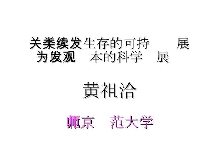 关于人类生存的可持续发展 -以人为本的科学发展观 <ul><li>黄祖洽 </li></ul><ul><li>北京师范大学 </li></ul>
