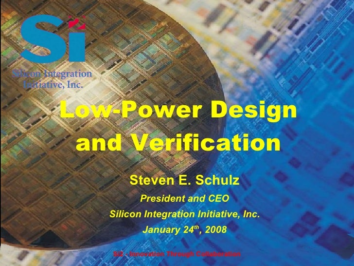 Low-Power Design  and Verification        Steven E. Schulz            President and CEO    Silicon Integration Initiative,...