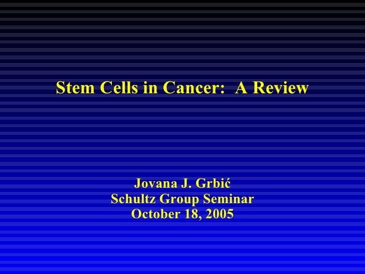 Stem Cells in Cancer:  A Review Jovana J. Grbi ć Schultz Group Seminar October 18, 2005