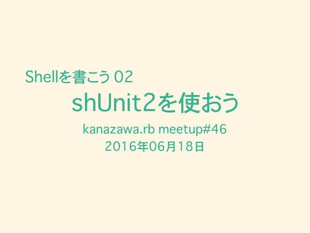 shUnit2を使おう kanazawa.rb meetup#46 2016年06月18日 Shellを書こう 02
