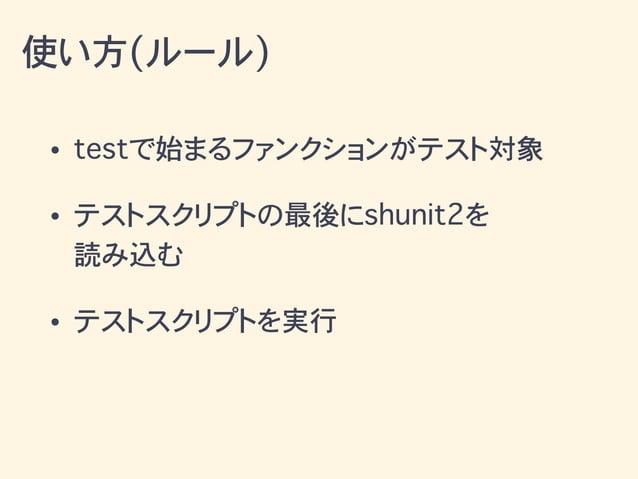 • testで始まるファンクションがテスト対象 • テストスクリプトの最後にshunit2を 読み込む • テストスクリプトを実行 使い方(ルール)