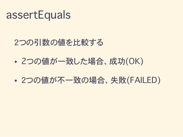 2つの引数の値を比較する • 2つの値が一致した場合、成功(OK) • 2つの値が不一致の場合、失敗(FAILED) assertEquals