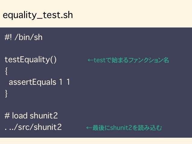 #! /bin/sh testEquality() ←testで始まるファンクション名 { assertEquals 1 1 } # load shunit2 . ../src/shunit2 ←最後にshunit2を読み込む equality...