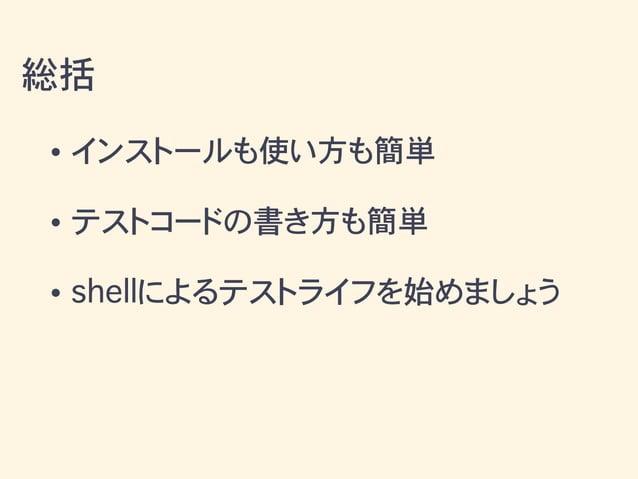 • インストールも使い方も簡単 • テストコードの書き方も簡単 • shellによるテストライフを始めましょう 総括