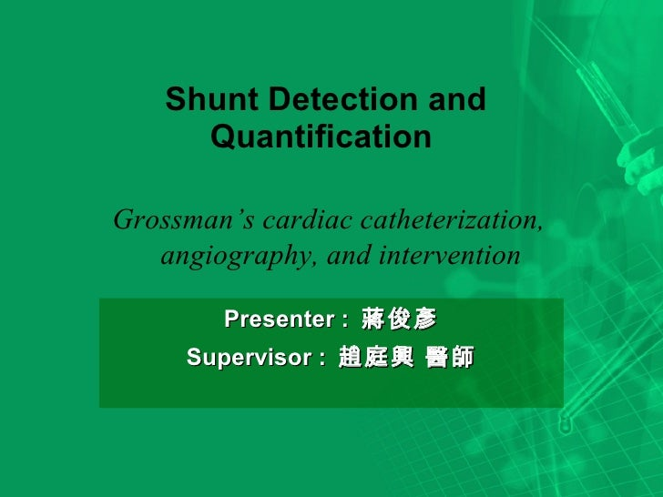 Shunt Detection and Quantification  Presenter :  蔣俊彥 Supervisor :  趙庭興 醫師 Grossman's cardiac catheterization, angiography,...