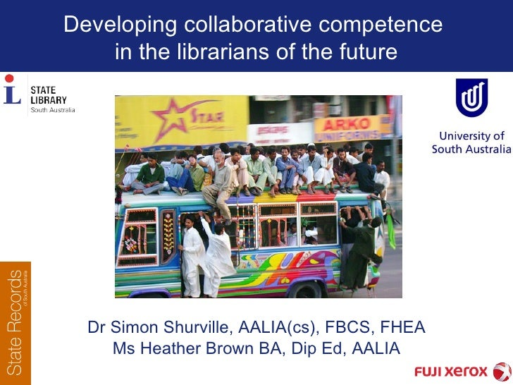 Developing collaborative competence  in the librarians of the future Dr Simon Shurville,  AALIA(cs), FBCS, FHEA Ms Heather...