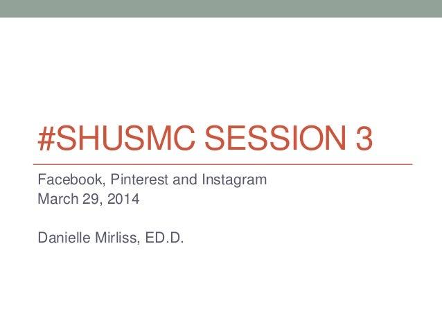 #SHUSMC SESSION 3 Facebook, Pinterest and Instagram March 29, 2014 Danielle Mirliss, ED.D.