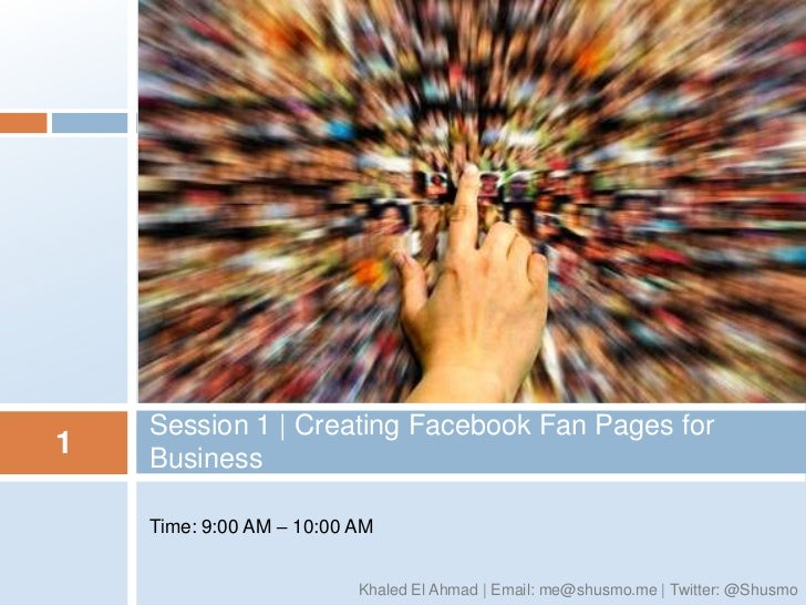 Session 1 | Creating Facebook Fan Pages for1   Business    Time: 9:00 AM – 10:00 AM                          Khaled El Ahm...