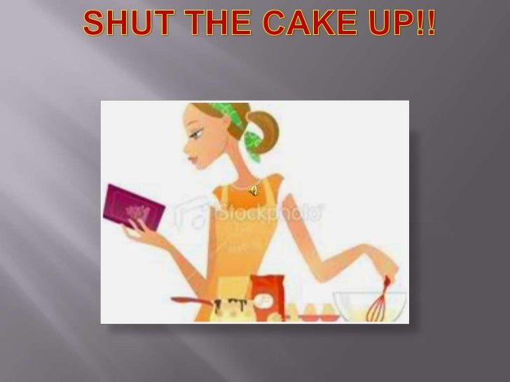 SHUT THE CAKE UP!!<br />