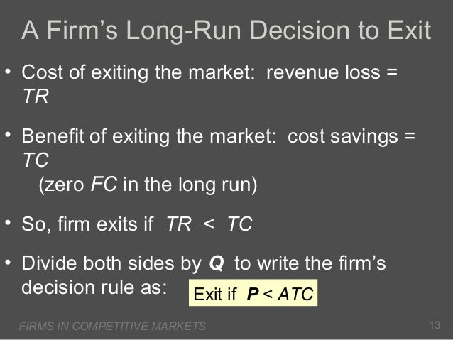 A Firm's Long-Run Decision to Exit • Cost of exiting the market: revenue loss = TR • Benefit of exiting the market: cost s...