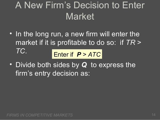 A New Firm's Decision to Enter Market • In the long run, a new firm will enter the market if it is profitable to do so: if...