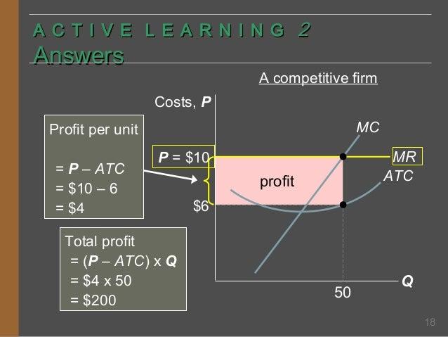 A C T I V E L E A R N I N G 2  Answers  A competitive firm Costs, P MC  Profit per unit = P – ATC = $10 – 6 = $4  MR ATC  ...