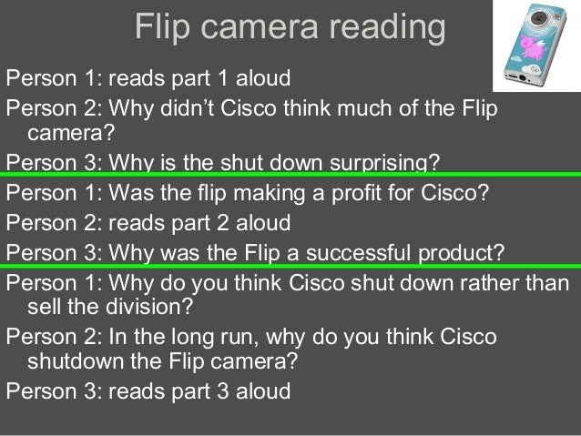 Flip camera reading Person 1: reads part 1 aloud Person 2: Why didn't Cisco think much of the Flip camera? Person 3: Why i...