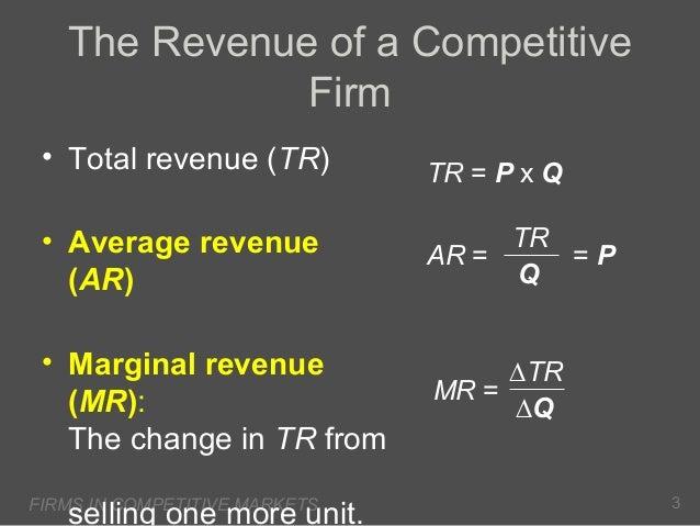 The Revenue of a Competitive Firm • Total revenue (TR)  TR = P x Q  • Average revenue (AR)  TR =P AR = Q  • Marginal reven...