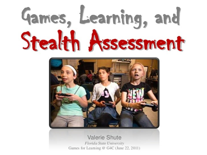 Games, Learning, andStealth Assessment               Valerie Shute              Florida State University     Games for Lea...