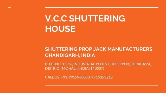 V.C.C SHUTTERING HOUSE SHUTTERING PROP JACK MANUFACTURERS CHANDIGARH, INDIA PLOT NO. 15-16, INDUSTRIAL PLOTS DUFFERPUR, DE...