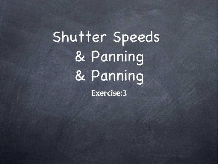 Shutter Speeds  & Panning & Panning <ul><li>Exercise:3 </li></ul>