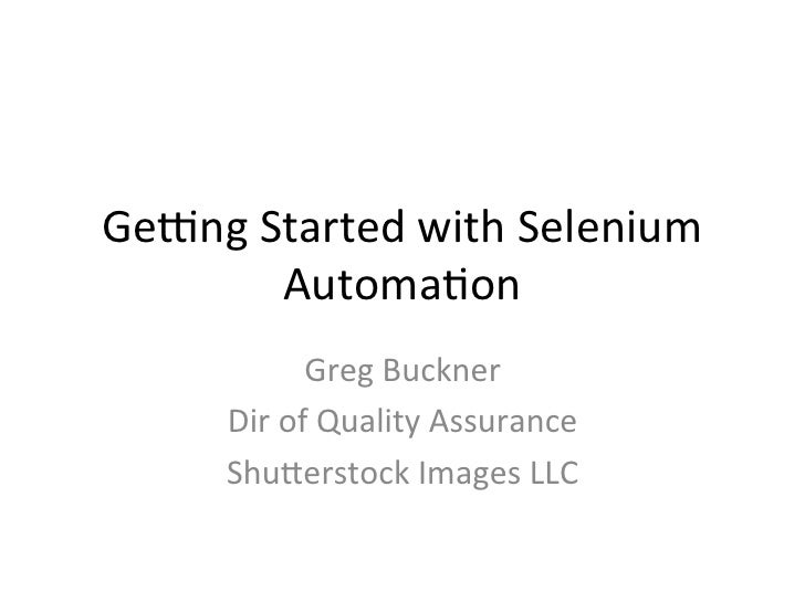 Ge#ng Started with Selenium           Automa4on                  Greg Buckner         Dir of Quality A...