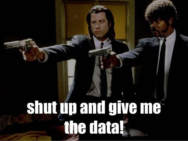 shut up and give me the data!